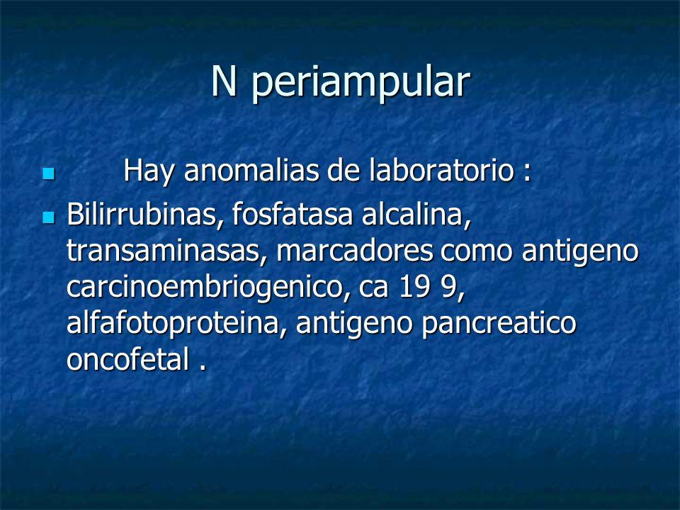 N periampular Hay anomalias de laboratorio : Hay anomalias de laboratorio : Bilirrubinas, fosfatasa alcalina, transaminasas, marcadores como antigeno