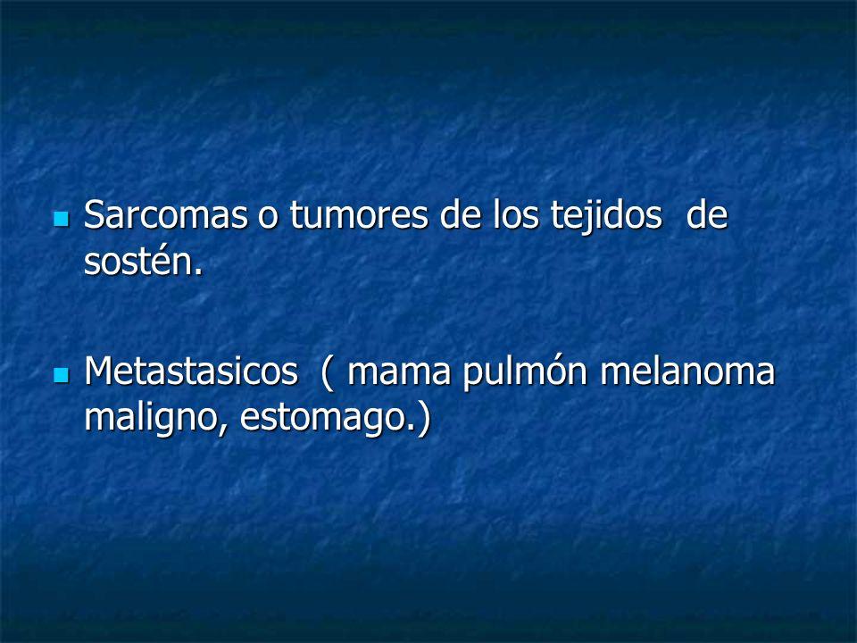 Sarcomas o tumores de los tejidos de sostén. Sarcomas o tumores de los tejidos de sostén. Metastasicos ( mama pulmón melanoma maligno, estomago.) Meta