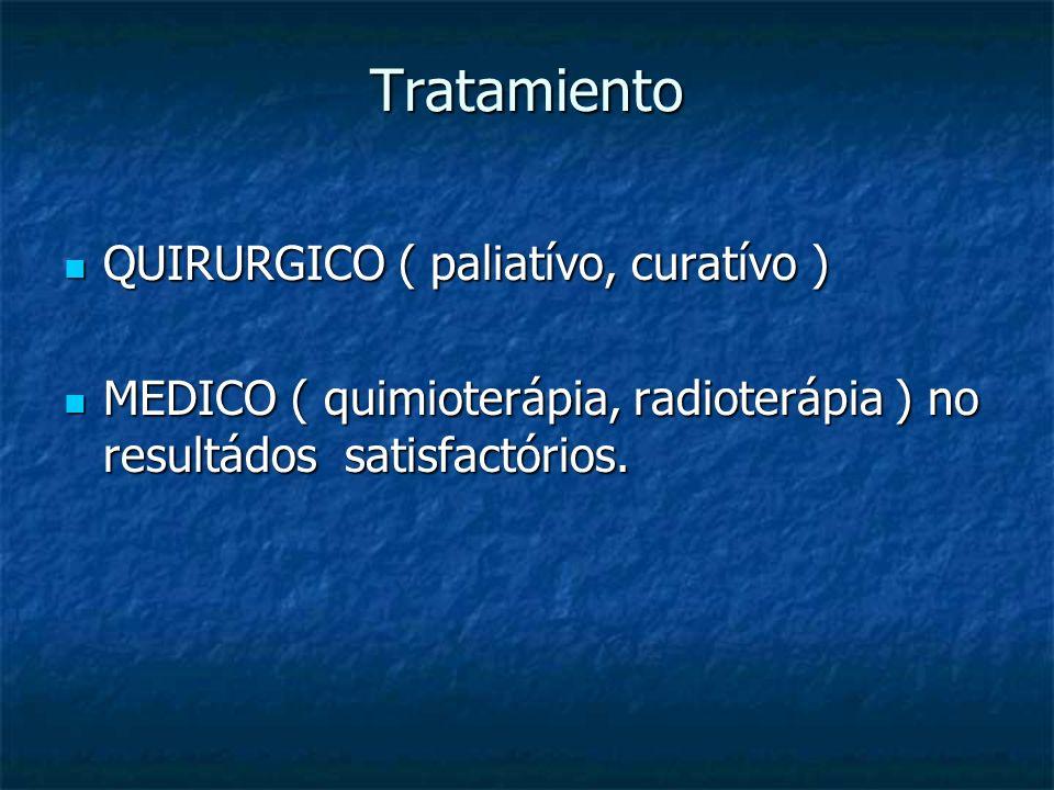 Tratamiento QUIRURGICO ( paliatívo, curatívo ) QUIRURGICO ( paliatívo, curatívo ) MEDICO ( quimioterápia, radioterápia ) no resultádos satisfactórios.