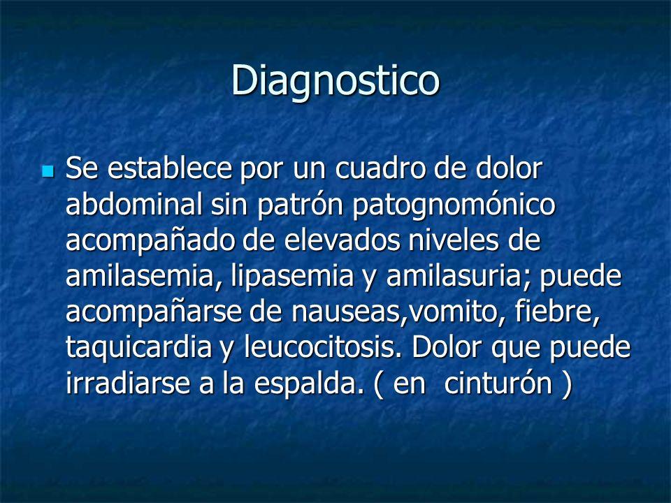 Diagnostico Se establece por un cuadro de dolor abdominal sin patrón patognomónico acompañado de elevados niveles de amilasemia, lipasemia y amilasuri