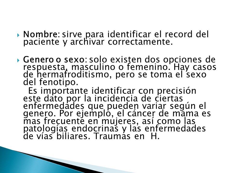 Nombre: sirve para identificar el record del paciente y archivar correctamente. Genero o sexo: solo existen dos opciones de respuesta, masculino o fem