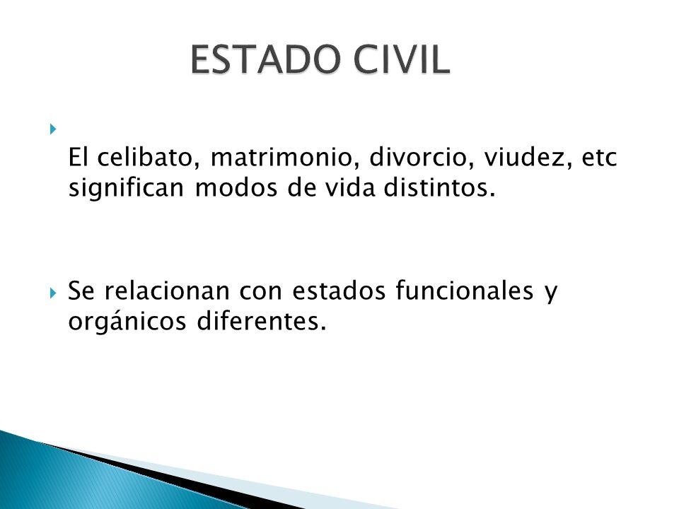 El celibato, matrimonio, divorcio, viudez, etc significan modos de vida distintos. Se relacionan con estados funcionales y orgánicos diferentes.