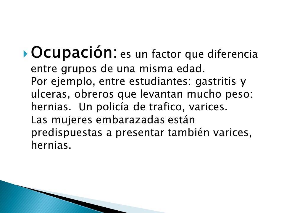 Ocupación: es un factor que diferencia entre grupos de una misma edad. Por ejemplo, entre estudiantes: gastritis y ulceras, obreros que levantan mucho