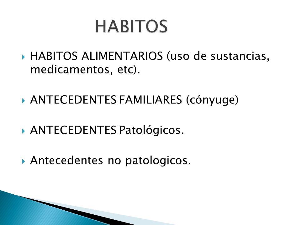 HABITOS ALIMENTARIOS (uso de sustancias, medicamentos, etc). ANTECEDENTES FAMILIARES (cónyuge) ANTECEDENTES Patológicos. Antecedentes no patologicos.