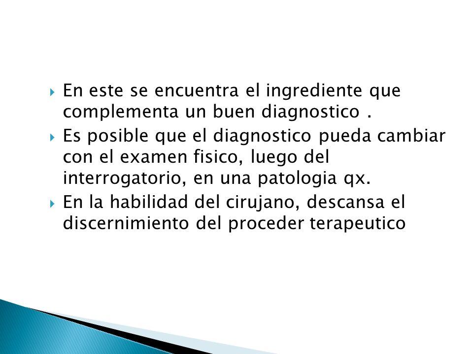 En este se encuentra el ingrediente que complementa un buen diagnostico. Es posible que el diagnostico pueda cambiar con el examen fisico, luego del i