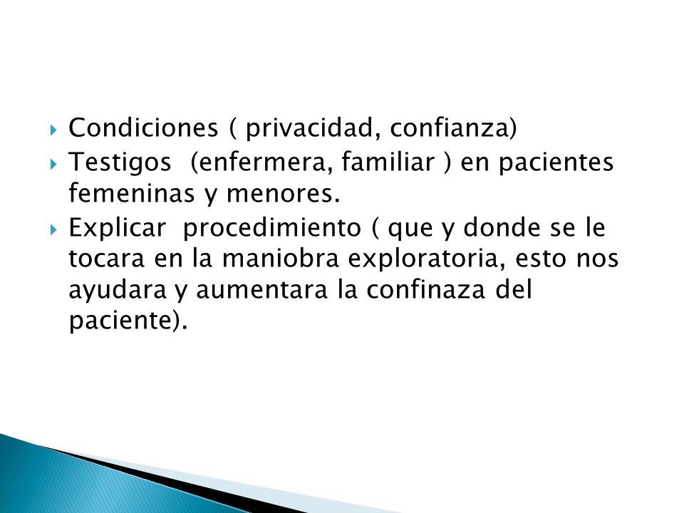 Condiciones ( privacidad, confianza) Testigos (enfermera, familiar ) en pacientes femeninas y menores. Explicar procedimiento ( que y donde se le toca