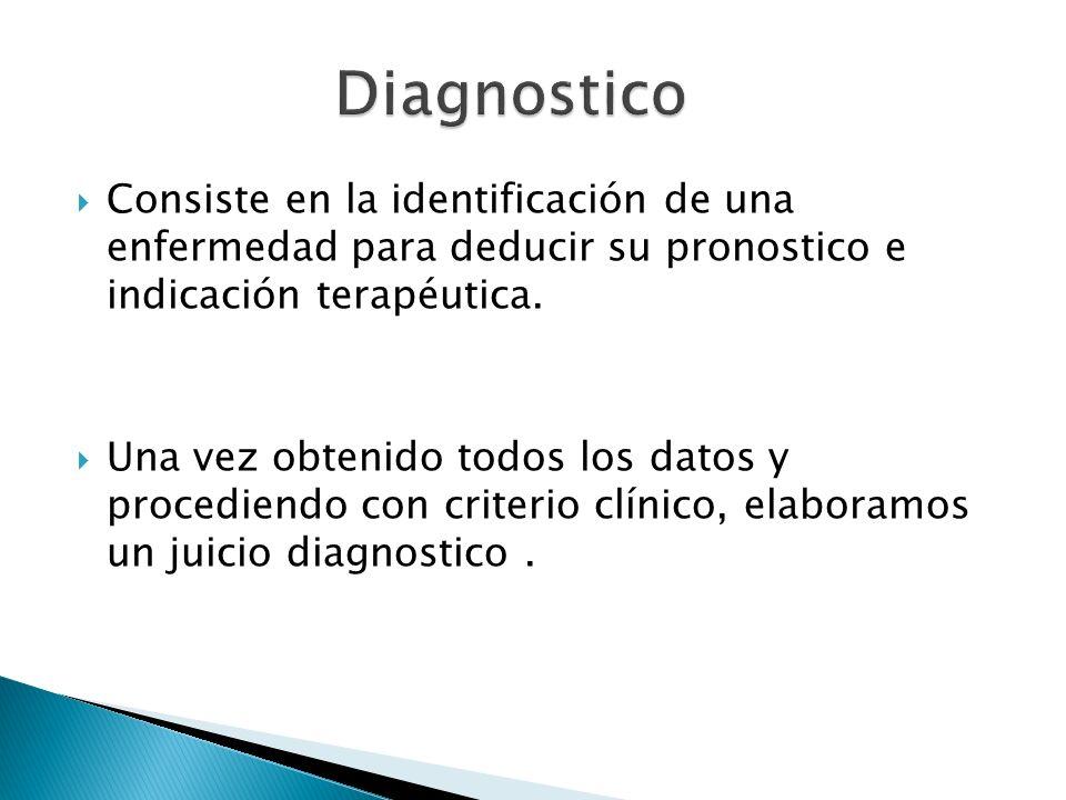 Consiste en la identificación de una enfermedad para deducir su pronostico e indicación terapéutica. Una vez obtenido todos los datos y procediendo co