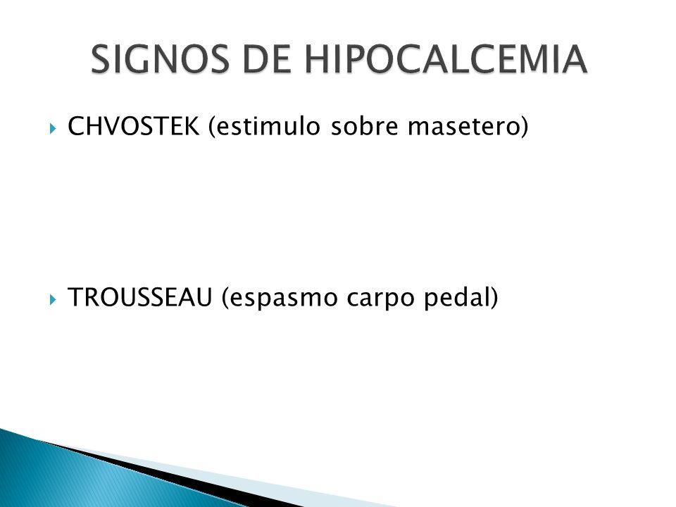 CHVOSTEK (estimulo sobre masetero) TROUSSEAU (espasmo carpo pedal)