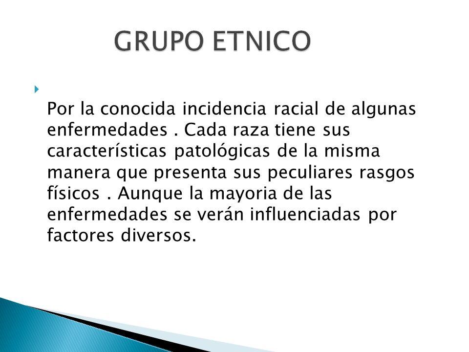 Por la conocida incidencia racial de algunas enfermedades. Cada raza tiene sus características patológicas de la misma manera que presenta sus peculia