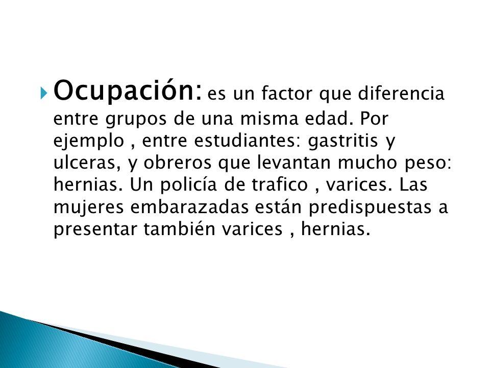 Ocupación: es un factor que diferencia entre grupos de una misma edad. Por ejemplo, entre estudiantes: gastritis y ulceras, y obreros que levantan muc