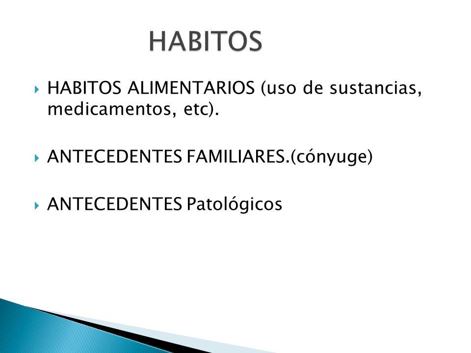 HABITOS ALIMENTARIOS (uso de sustancias, medicamentos, etc). ANTECEDENTES FAMILIARES.(cónyuge) ANTECEDENTES Patológicos