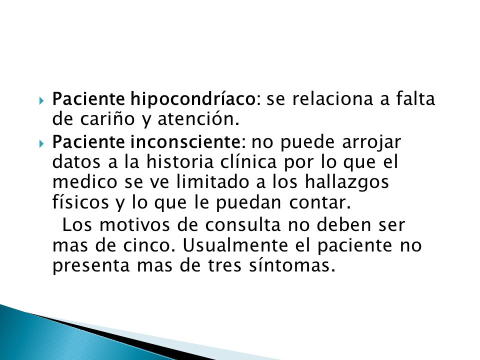 Paciente hipocondríaco: se relaciona a falta de cariño y atención. Paciente inconsciente: no puede arrojar datos a la historia clínica por lo que el m