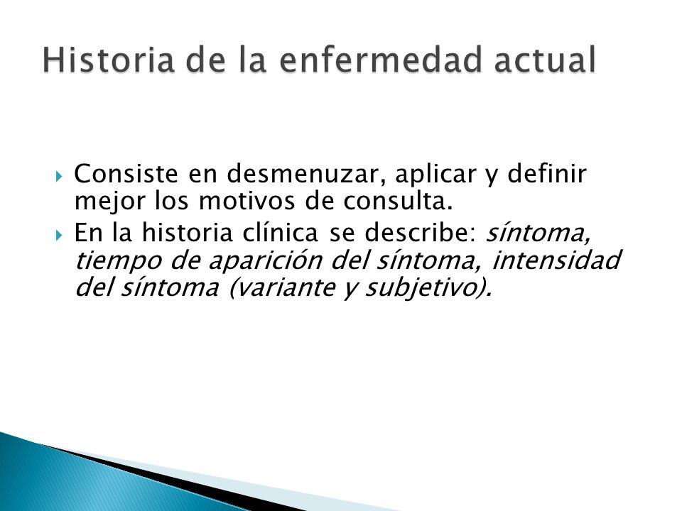 Consiste en desmenuzar, aplicar y definir mejor los motivos de consulta. En la historia clínica se describe: síntoma, tiempo de aparición del síntoma,