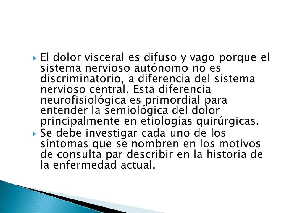 El dolor visceral es difuso y vago porque el sistema nervioso autónomo no es discriminatorio, a diferencia del sistema nervioso central. Esta diferenc