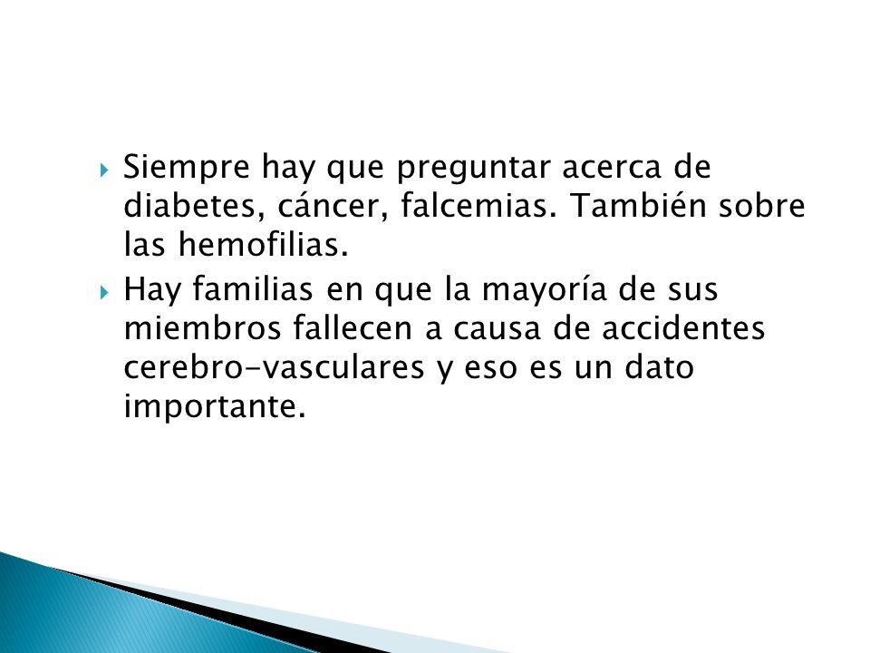 Siempre hay que preguntar acerca de diabetes, cáncer, falcemias. También sobre las hemofilias. Hay familias en que la mayoría de sus miembros fallecen