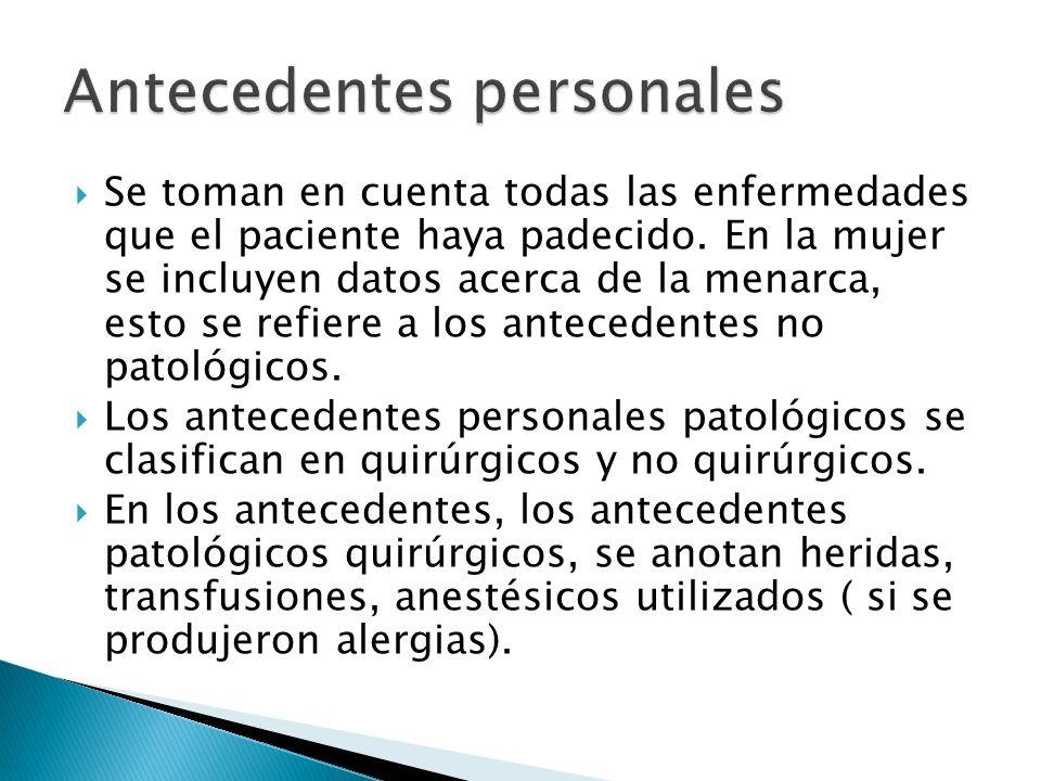Se toman en cuenta todas las enfermedades que el paciente haya padecido. En la mujer se incluyen datos acerca de la menarca, esto se refiere a los ant