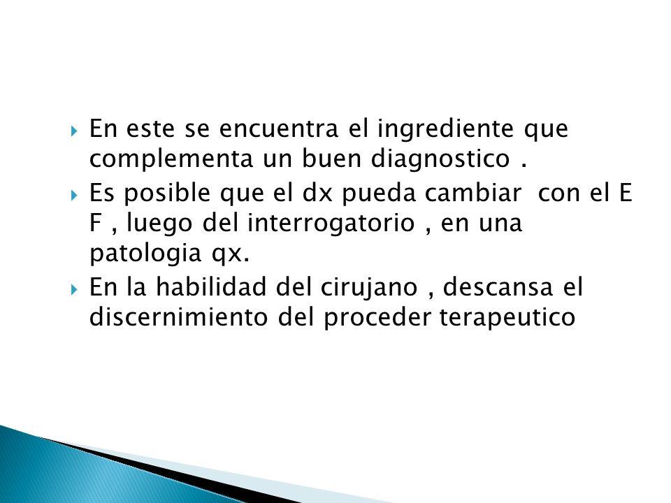 En este se encuentra el ingrediente que complementa un buen diagnostico. Es posible que el dx pueda cambiar con el E F, luego del interrogatorio, en u
