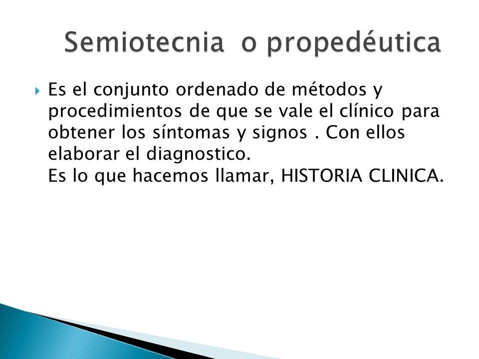Es el conjunto ordenado de métodos y procedimientos de que se vale el clínico para obtener los síntomas y signos. Con ellos elaborar el diagnostico. E