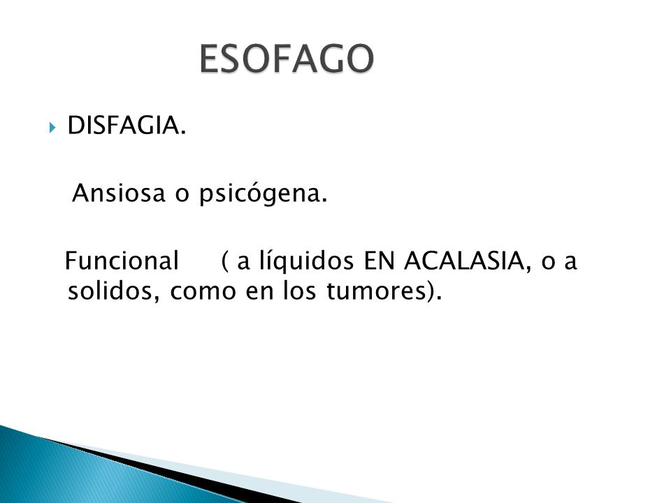 DISFAGIA. Ansiosa o psicógena. Funcional ( a líquidos EN ACALASIA, o a solidos, como en los tumores).