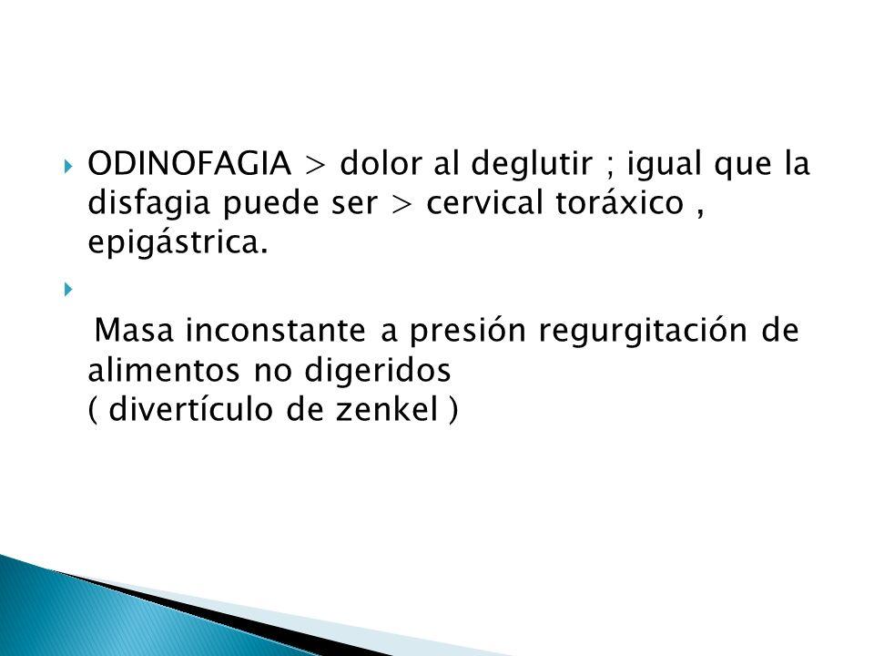 ODINOFAGIA > dolor al deglutir ; igual que la disfagia puede ser > cervical toráxico, epigástrica. Masa inconstante a presión regurgitación de aliment