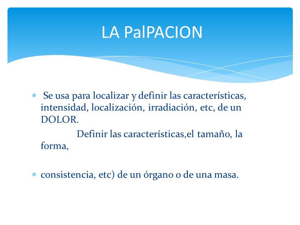 Se usa para localizar y definir las características, intensidad, localización, irradiación, etc, de un DOLOR. Definir las características,el tamaño, l