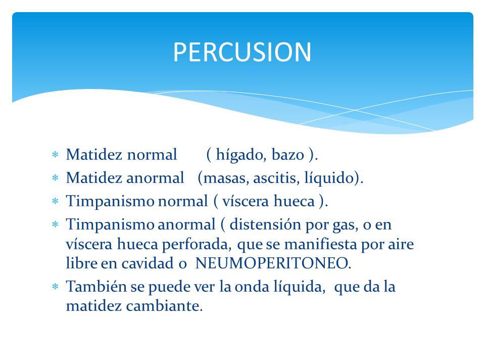 Matidez normal ( hígado, bazo ). Matidez anormal (masas, ascitis, líquido). Timpanismo normal ( víscera hueca ). Timpanismo anormal ( distensión por g