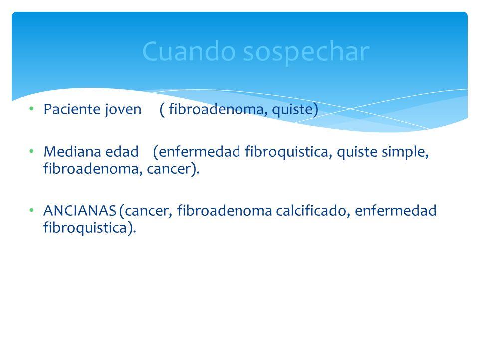 Paciente joven ( fibroadenoma, quiste) Mediana edad (enfermedad fibroquistica, quiste simple, fibroadenoma, cancer). ANCIANAS (cancer, fibroadenoma ca