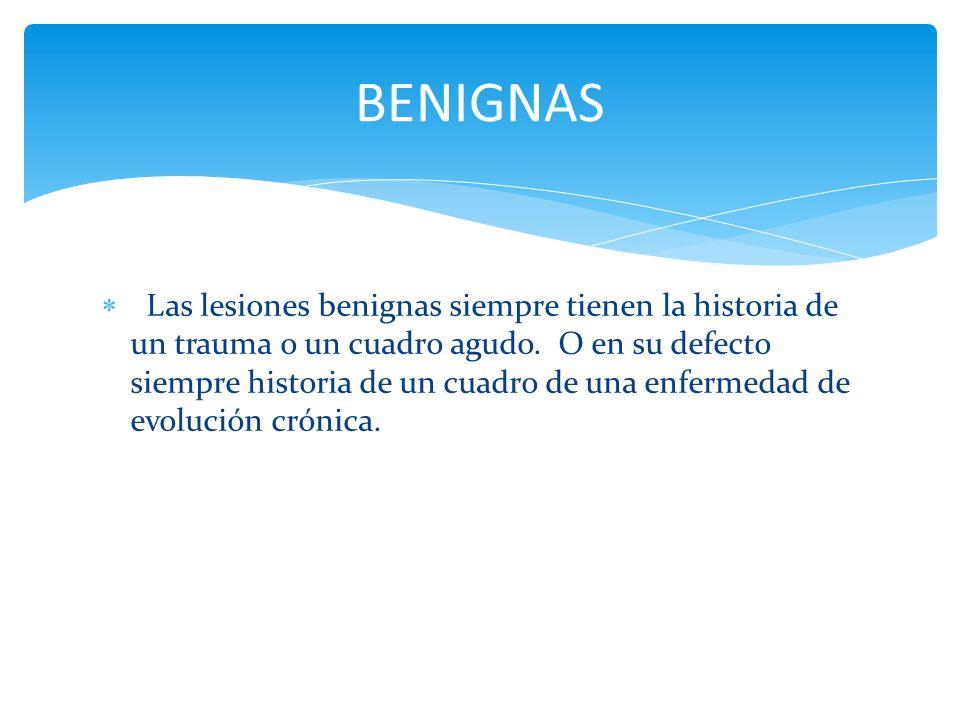 Las lesiones benignas siempre tienen la historia de un trauma o un cuadro agudo. O en su defecto siempre historia de un cuadro de una enfermedad de ev