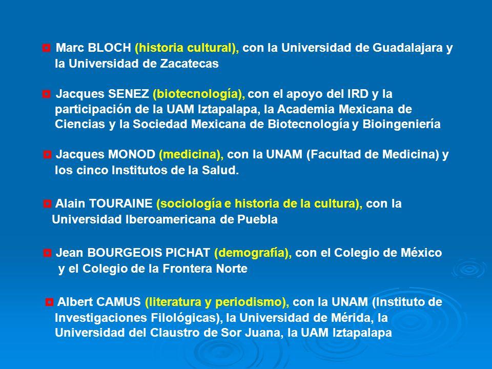 Marc BLOCH (historia cultural), con la Universidad de Guadalajara y la Universidad de Zacatecas Jacques SENEZ (biotecnología), con el apoyo del IRD y la participación de la UAM Iztapalapa, la Academia Mexicana de Ciencias y la Sociedad Mexicana de Biotecnología y Bioingeniería Jacques MONOD (medicina), con la UNAM (Facultad de Medicina) y los cinco Institutos de la Salud.
