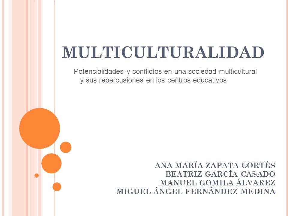 MULTICULTURALIDAD ANA MARÍA ZAPATA CORTÉS BEATRIZ GARCÍA CASADO MANUEL GOMILA ÁLVAREZ MIGUEL ÁNGEL FERNÁNDEZ MEDINA Potencialidades y conflictos en un