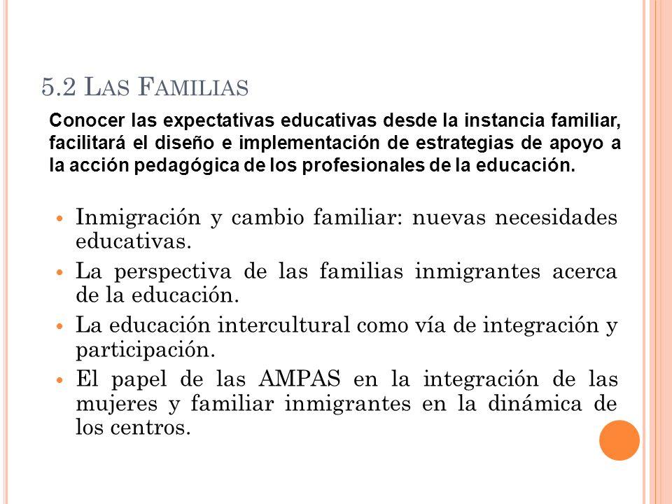 5.2 L AS F AMILIAS Inmigración y cambio familiar: nuevas necesidades educativas. La perspectiva de las familias inmigrantes acerca de la educación. La