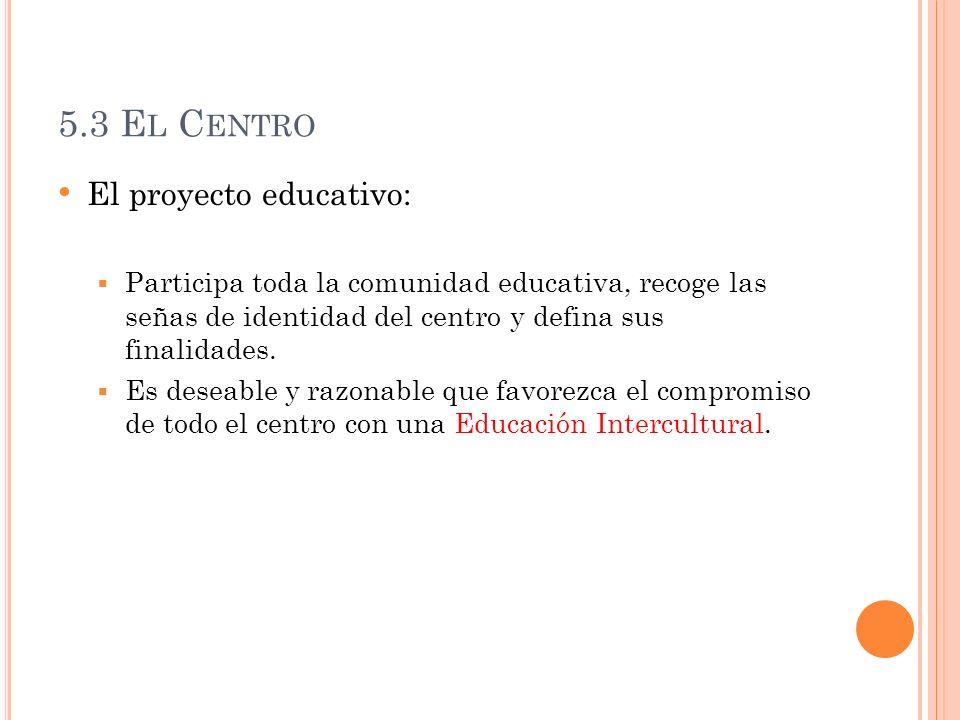 5.3 E L C ENTRO El proyecto educativo: Participa toda la comunidad educativa, recoge las señas de identidad del centro y defina sus finalidades. Es de