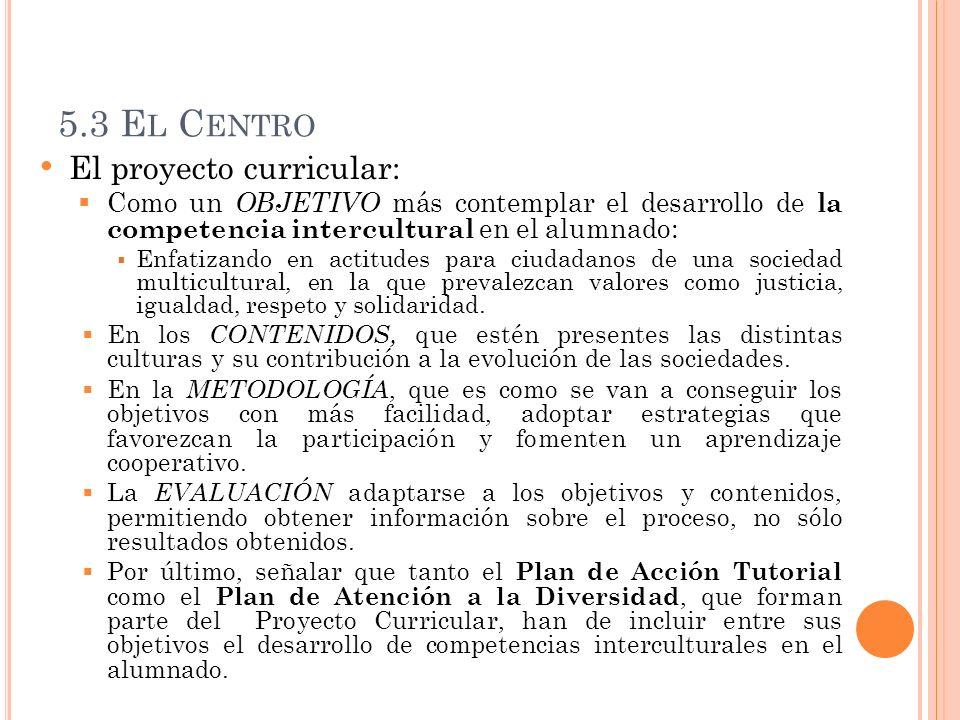 5.3 E L C ENTRO El proyecto curricular: Como un OBJETIVO más contemplar el desarrollo de la competencia intercultural en el alumnado: Enfatizando en a
