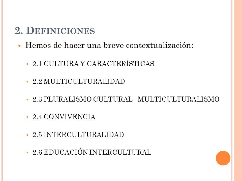 2. D EFINICIONES Hemos de hacer una breve contextualización: 2.1 CULTURA Y CARACTERÍSTICAS 2.2 MULTICULTURALIDAD 2.3 PLURALISMO CULTURAL - MULTICULTUR