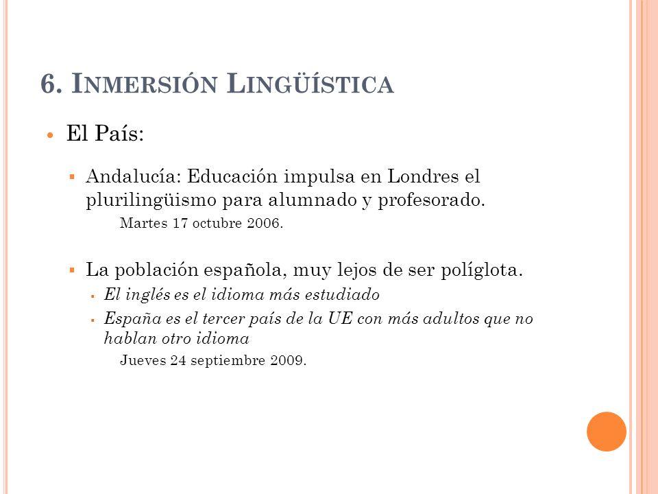 6. I NMERSIÓN L INGÜÍSTICA El País: Andalucía: Educación impulsa en Londres el plurilingüismo para alumnado y profesorado. Martes 17 octubre 2006. La