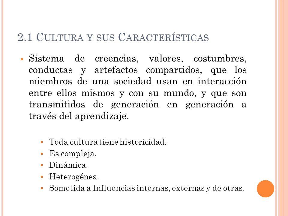2.1 C ULTURA Y SUS C ARACTERÍSTICAS Sistema de creencias, valores, costumbres, conductas y artefactos compartidos, que los miembros de una sociedad us