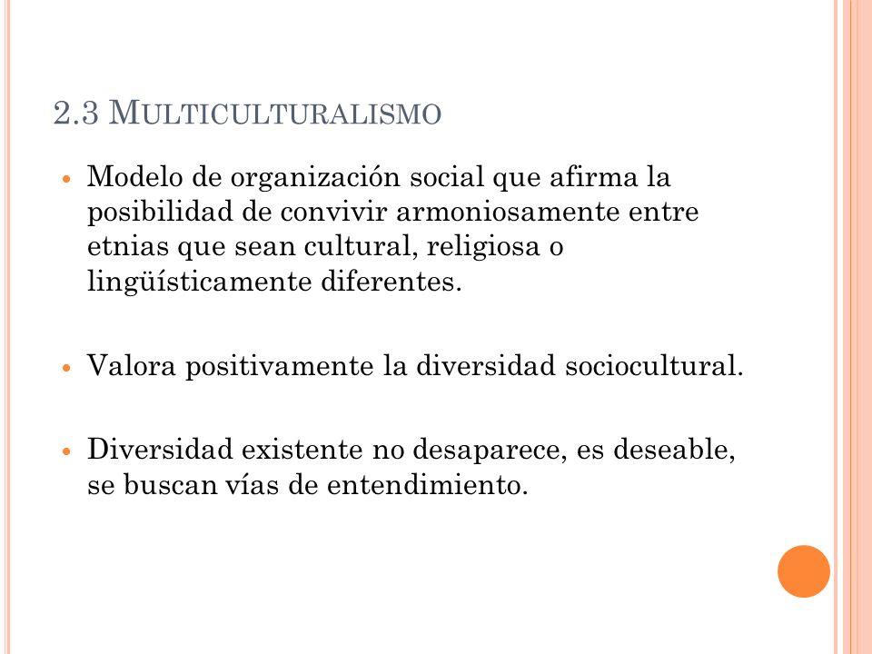2.3 M ULTICULTURALISMO Modelo de organización social que afirma la posibilidad de convivir armoniosamente entre etnias que sean cultural, religiosa o