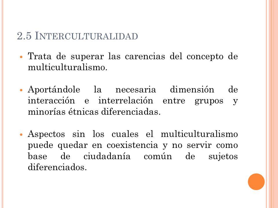 2.5 I NTERCULTURALIDAD Trata de superar las carencias del concepto de multiculturalismo. Aportándole la necesaria dimensión de interacción e interrela