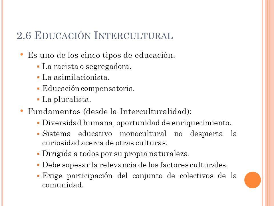 2.6 E DUCACIÓN I NTERCULTURAL Es uno de los cinco tipos de educación. La racista o segregadora. La asimilacionista. Educación compensatoria. La plural