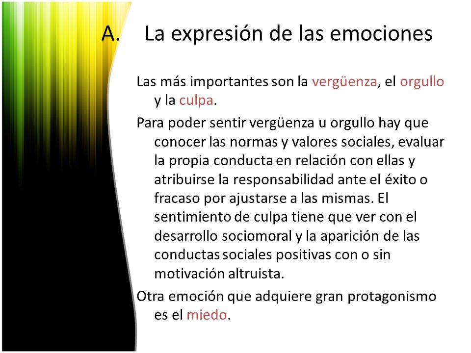 A.La expresión de las emociones Las más importantes son la vergüenza, el orgullo y la culpa. Para poder sentir vergüenza u orgullo hay que conocer las