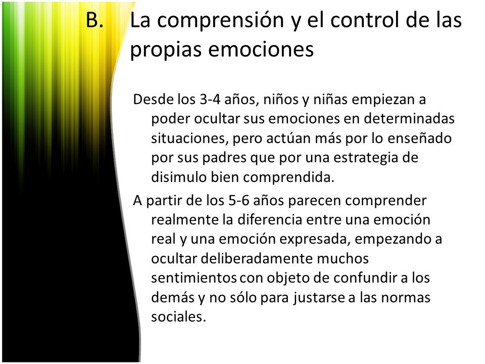 B.La comprensión y el control de las propias emociones Desde los 3-4 años, niños y niñas empiezan a poder ocultar sus emociones en determinadas situac