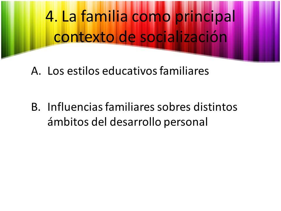4. La familia como principal contexto de socialización A.Los estilos educativos familiares B.Influencias familiares sobres distintos ámbitos del desar