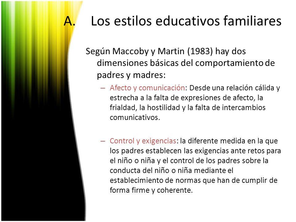 A.Los estilos educativos familiares Según Maccoby y Martin (1983) hay dos dimensiones básicas del comportamiento de padres y madres: – Afecto y comuni