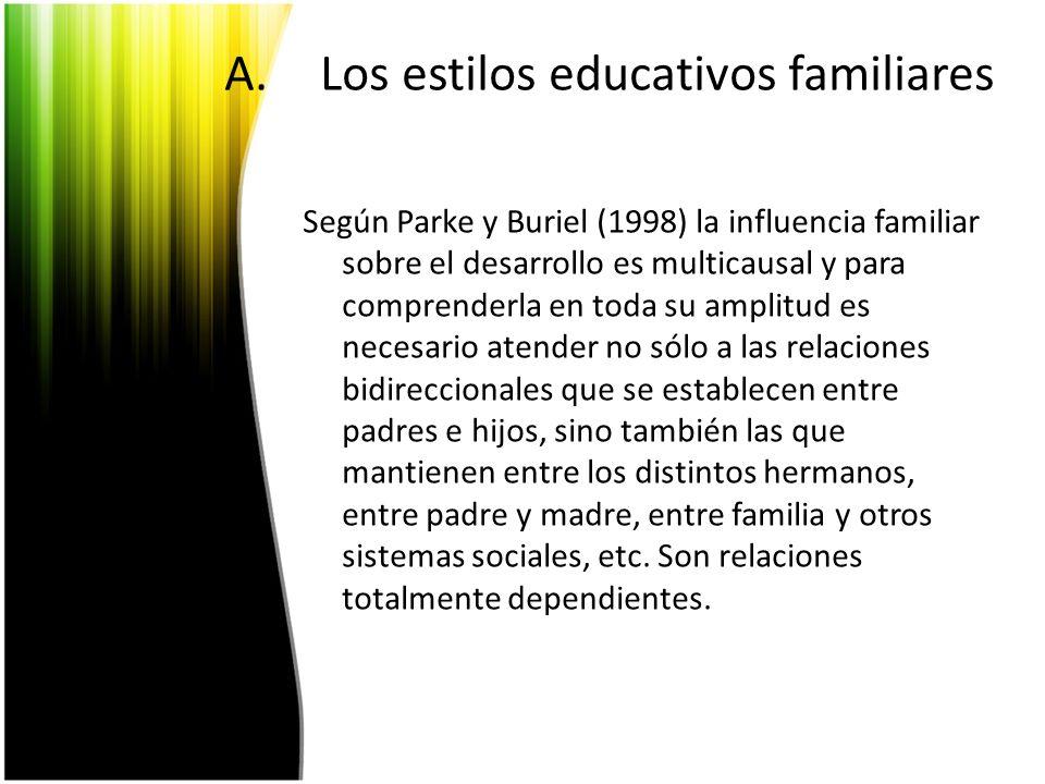 A.Los estilos educativos familiares Según Parke y Buriel (1998) la influencia familiar sobre el desarrollo es multicausal y para comprenderla en toda