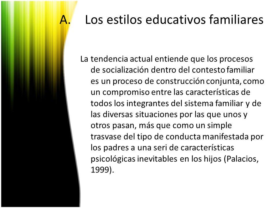 A.Los estilos educativos familiares La tendencia actual entiende que los procesos de socialización dentro del contesto familiar es un proceso de const
