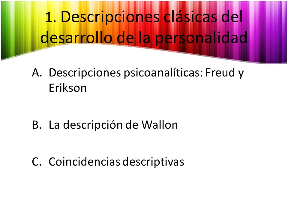 A.Descripciones psicoanalíticas: Freud y Erikson Freud: La forma de resolución de conflictos aparición y fijación de rasgos de personalidad.
