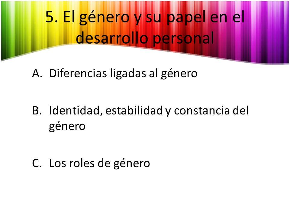 5. El género y su papel en el desarrollo personal A.Diferencias ligadas al género B.Identidad, estabilidad y constancia del género C.Los roles de géne