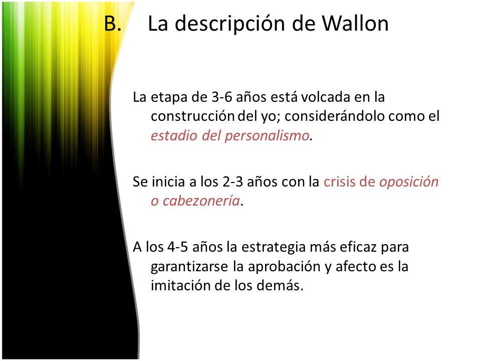 B.La descripción de Wallon La etapa de 3-6 años está volcada en la construcción del yo; considerándolo como el estadio del personalismo. Se inicia a l