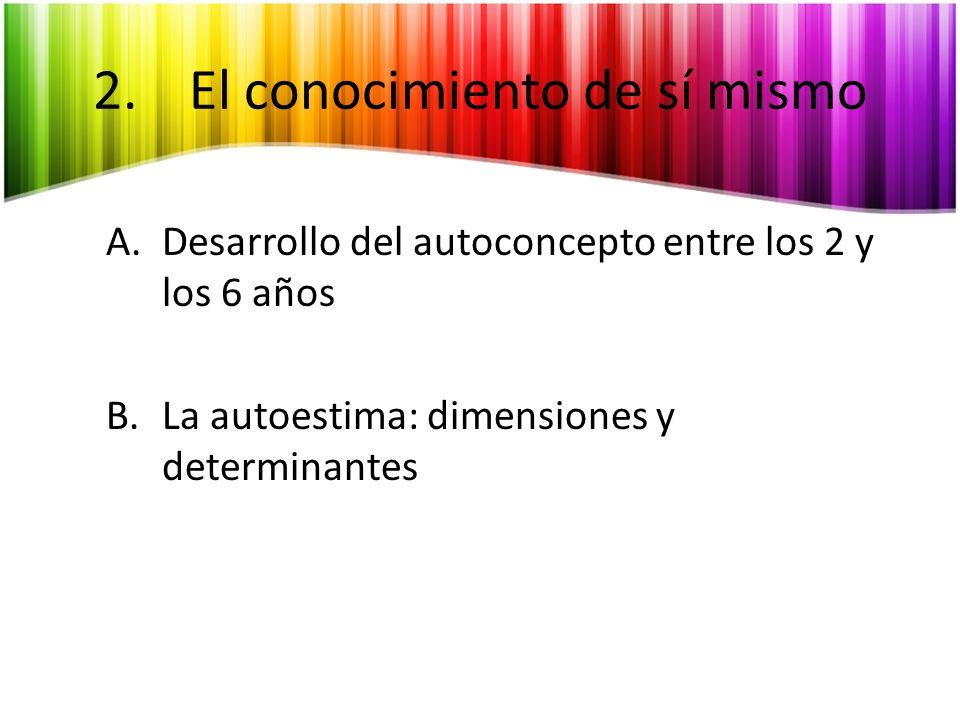 2.El conocimiento de sí mismo A.Desarrollo del autoconcepto entre los 2 y los 6 años B.La autoestima: dimensiones y determinantes