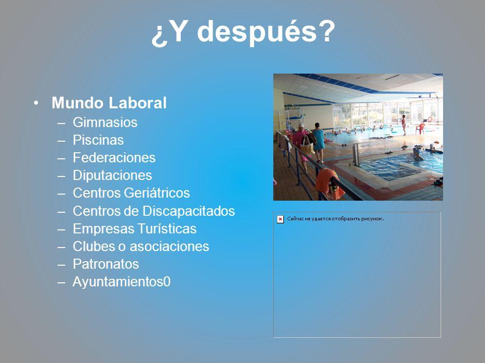¿Y después? Mundo Laboral –Gimnasios –Piscinas –Federaciones –Diputaciones –Centros Geriátricos –Centros de Discapacitados –Empresas Turísticas –Clube